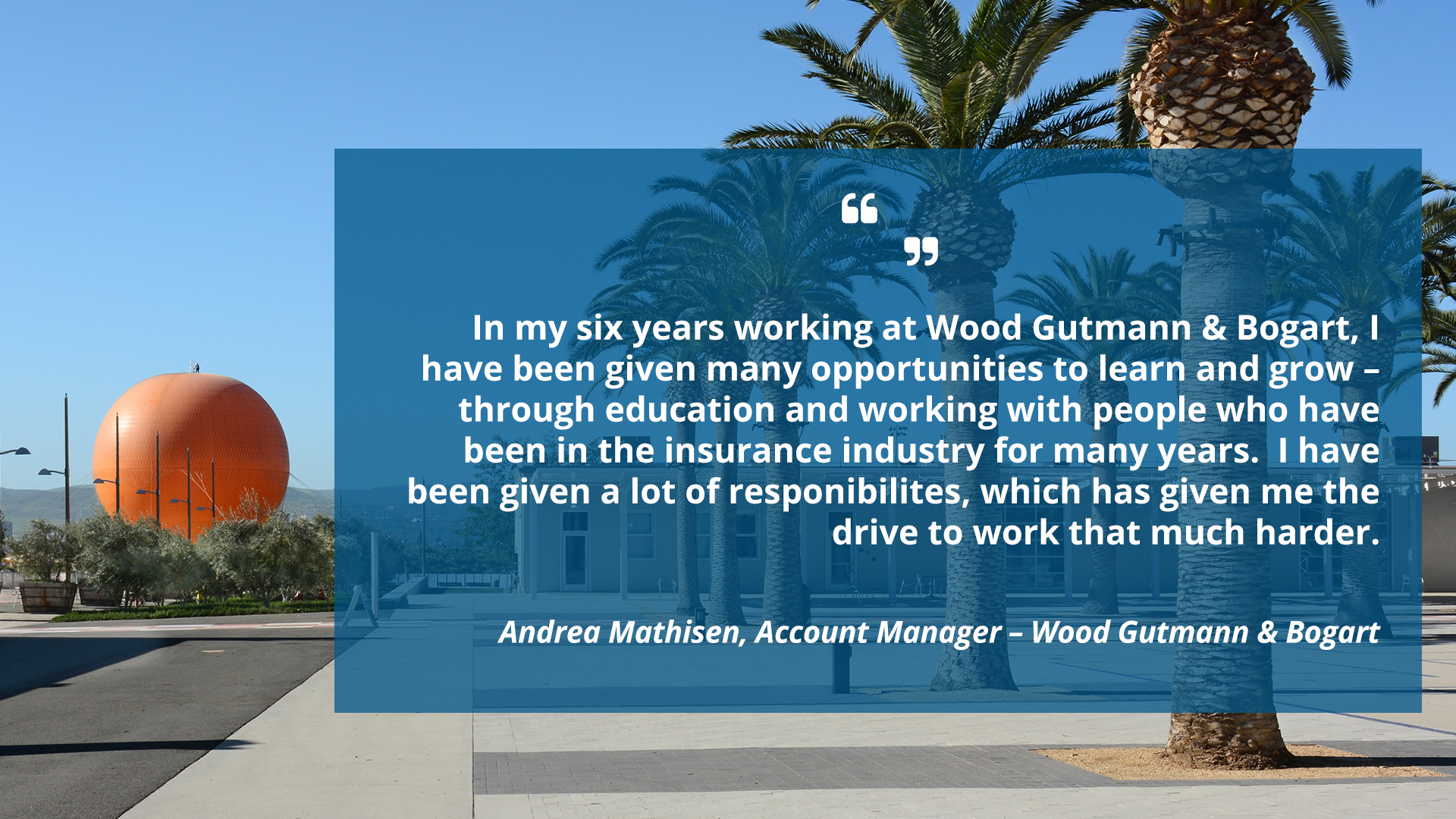 In my six years working at Wood Gutmann & Bogart, I have been given many opportunities to learn and grow – through education and working with people who have been in the insurance industry for many years. I have been given a lot of responsibilities, which has given me the drive to work that much harder.